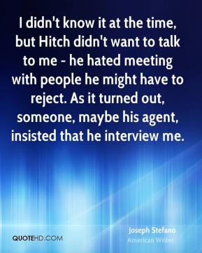 I didn't know it at the time, but Hitch didn't want to talk to me - he hated meeting with people he might have to reject. As it turned out, someone, maybe his agent, insisted that he interview me.