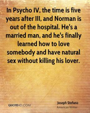 In Psycho IV, the time is five years after III, and Norman is out of the hospital. He's a married man, and he's finally learned how to love somebody and have natural sex without killing his lover.
