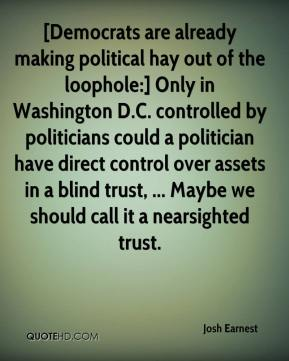 [Democrats are already making political hay out of the loophole:] Only in Washington D.C. controlled by politicians could a politician have direct control over assets in a blind trust, ... Maybe we should call it a nearsighted trust.