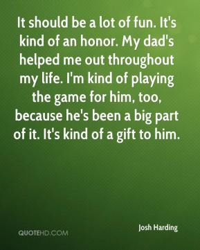 Josh Harding  - It should be a lot of fun. It's kind of an honor. My dad's helped me out throughout my life. I'm kind of playing the game for him, too, because he's been a big part of it. It's kind of a gift to him.