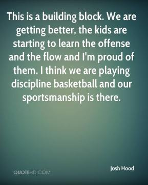 Josh Hood  - This is a building block. We are getting better, the kids are starting to learn the offense and the flow and I'm proud of them. I think we are playing discipline basketball and our sportsmanship is there.