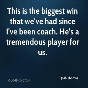 This is the biggest win that we've had since I've been coach. He's a tremendous player for us.