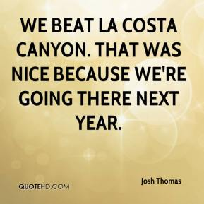 We beat La Costa Canyon. That was nice because we're going there next year.