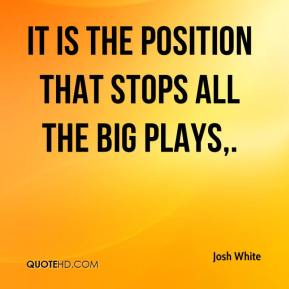 Josh White  - It is the position that stops all the big plays.