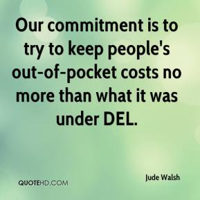 Jude Walsh  - Our commitment is to try to keep people's out-of-pocket costs no more than what it was under DEL.