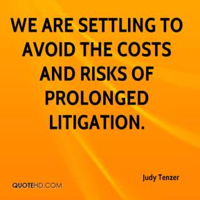 Judy Tenzer  - We are settling to avoid the costs and risks of prolonged litigation.