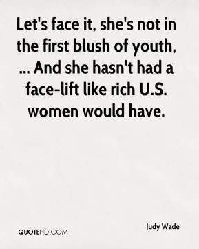 Judy Wade  - Let's face it, she's not in the first blush of youth, ... And she hasn't had a face-lift like rich U.S. women would have.
