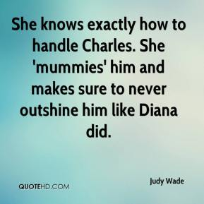 Judy Wade  - She knows exactly how to handle Charles. She 'mummies' him and makes sure to never outshine him like Diana did.
