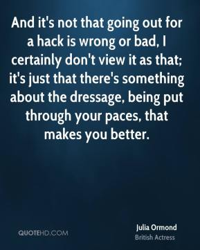 Julia Ormond - And it's not that going out for a hack is wrong or bad, I certainly don't view it as that; it's just that there's something about the dressage, being put through your paces, that makes you better.