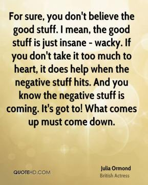 Julia Ormond - For sure, you don't believe the good stuff. I mean, the good stuff is just insane - wacky. If you don't take it too much to heart, it does help when the negative stuff hits. And you know the negative stuff is coming. It's got to! What comes up must come down.