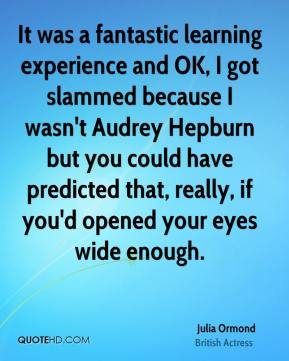 Julia Ormond - It was a fantastic learning experience and OK, I got slammed because I wasn't Audrey Hepburn but you could have predicted that, really, if you'd opened your eyes wide enough.