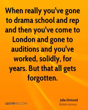 Julia Ormond - When really you've gone to drama school and rep and then you've come to London and gone to auditions and you've worked, solidly, for years. But that all gets forgotten.