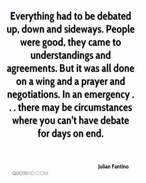Julian Fantino  - Everything had to be debated up, down and sideways. People were good, they came to understandings and agreements. But it was all done on a wing and a prayer and negotiations. In an emergency . . . there may be circumstances where you can't have debate for days on end.