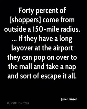 Forty percent of [shoppers] come from outside a 150-mile radius, ... If they have a long layover at the airport they can pop on over to the mall and take a nap and sort of escape it all.