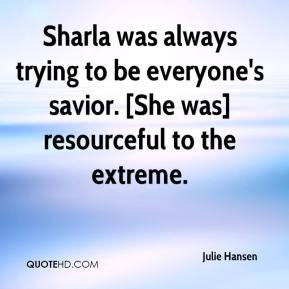 Sharla was always trying to be everyone's savior. [She was] resourceful to the extreme.