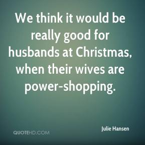 We think it would be really good for husbands at Christmas, when their wives are power-shopping.