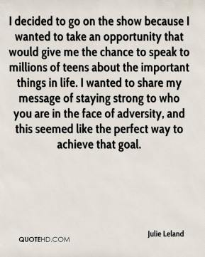 Julie Leland  - I decided to go on the show because I wanted to take an opportunity that would give me the chance to speak to millions of teens about the important things in life. I wanted to share my message of staying strong to who you are in the face of adversity, and this seemed like the perfect way to achieve that goal.