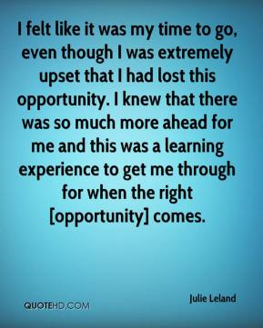 I felt like it was my time to go, even though I was extremely upset that I had lost this opportunity. I knew that there was so much more ahead for me and this was a learning experience to get me through for when the right [opportunity] comes.