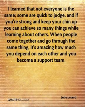 I learned that not everyone is the same; some are quick to judge, and if you're strong and keep your chin up you can achieve so many things while learning about others. When people come together and go through the same thing, it's amazing how much you depend on each other and you become a support team.