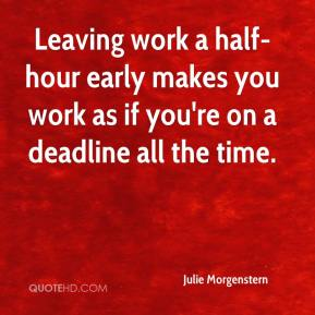 Julie Morgenstern  - Leaving work a half-hour early makes you work as if you're on a deadline all the time.