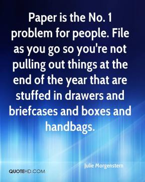 Julie Morgenstern  - Paper is the No. 1 problem for people. File as you go so you're not pulling out things at the end of the year that are stuffed in drawers and briefcases and boxes and handbags.