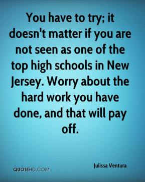 You have to try; it doesn't matter if you are not seen as one of the top high schools in New Jersey. Worry about the hard work you have done, and that will pay off.