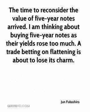 Jun Fukashiro  - The time to reconsider the value of five-year notes arrived. I am thinking about buying five-year notes as their yields rose too much. A trade betting on flattening is about to lose its charm.