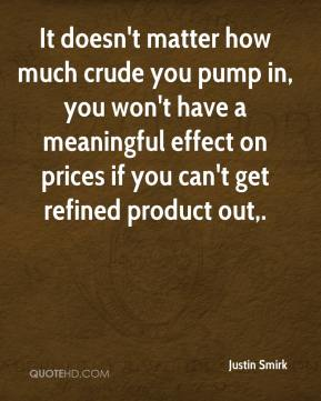 Justin Smirk  - It doesn't matter how much crude you pump in, you won't have a meaningful effect on prices if you can't get refined product out.