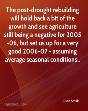 Justin Smirk  - The post-drought rebuilding will hold back a bit of the growth and see agriculture still being a negative for 2005-06, but set us up for a very good 2006-07 - assuming average seasonal conditions.