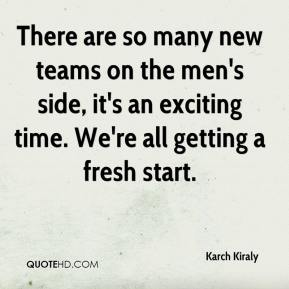 Karch Kiraly  - There are so many new teams on the men's side, it's an exciting time. We're all getting a fresh start.