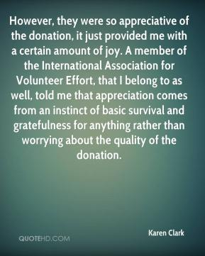 Karen Clark  - However, they were so appreciative of the donation, it just provided me with a certain amount of joy. A member of the International Association for Volunteer Effort, that I belong to as well, told me that appreciation comes from an instinct of basic survival and gratefulness for anything rather than worrying about the quality of the donation.