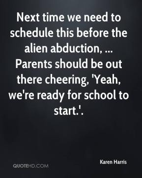 Karen Harris  - Next time we need to schedule this before the alien abduction, ... Parents should be out there cheering, 'Yeah, we're ready for school to start.'.