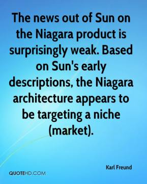 Karl Freund  - The news out of Sun on the Niagara product is surprisingly weak. Based on Sun's early descriptions, the Niagara architecture appears to be targeting a niche (market).