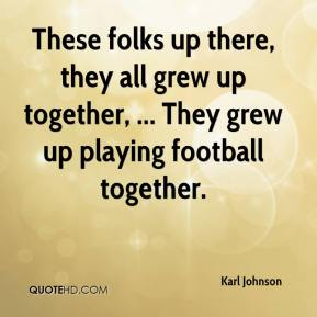 Karl Johnson  - These folks up there, they all grew up together, ... They grew up playing football together.