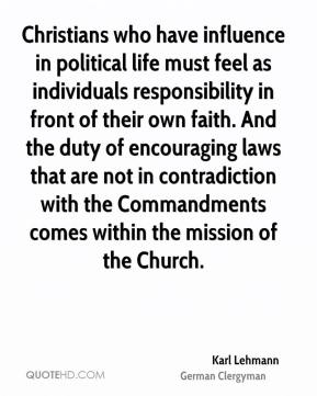 Christians who have influence in political life must feel as individuals responsibility in front of their own faith. And the duty of encouraging laws that are not in contradiction with the Commandments comes within the mission of the Church.