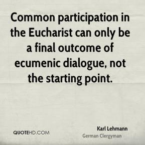 Common participation in the Eucharist can only be a final outcome of ecumenic dialogue, not the starting point.