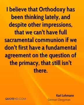 Karl Lehmann - I believe that Orthodoxy has been thinking lately, and despite other impressions, that we can't have full sacramental communion if we don't first have a fundamental agreement on the question of the primacy, that still isn't there.