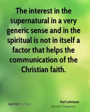 Karl Lehmann - The interest in the supernatural in a very generic sense and in the spiritual is not in itself a factor that helps the communication of the Christian faith.