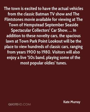 Kate Murray  - The town is excited to have the actual vehicles from the classic Batman TV show and The Flintstones movie available for viewing at The Town of Hempstead September Seaside Spectacular Collectors' Car Show, ... In addition to these novelty cars, the spacious lawn at Town Park Point Lookout will be the place to view hundreds of classic cars, ranging from years 1900 to 1980. Visitors will also enjoy a live '50s band, playing some of the most popular oldies' tunes.