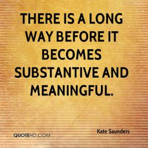 Kate Saunders  - There is a long way before it becomes substantive and meaningful.