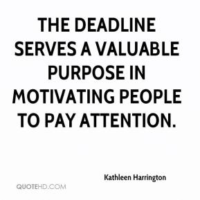 Kathleen Harrington  - The deadline serves a valuable purpose in motivating people to pay attention.