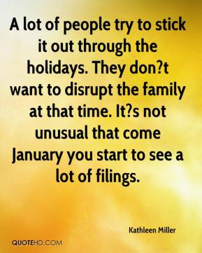Kathleen Miller  - A lot of people try to stick it out through the holidays. They don?t want to disrupt the family at that time. It?s not unusual that come January you start to see a lot of filings.