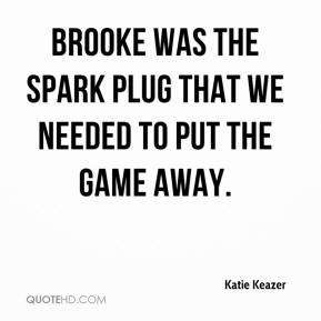 Katie Keazer  - Brooke was the spark plug that we needed to put the game away.