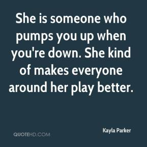 Kayla Parker  - She is someone who pumps you up when you're down. She kind of makes everyone around her play better.