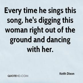 Keith Dixon  - Every time he sings this song, he's digging this woman right out of the ground and dancing with her.