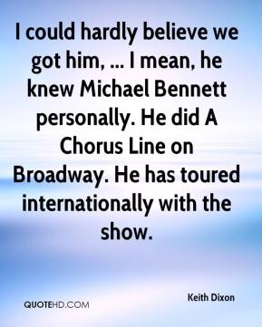 Keith Dixon  - I could hardly believe we got him, ... I mean, he knew Michael Bennett personally. He did A Chorus Line on Broadway. He has toured internationally with the show.