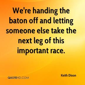 Keith Dixon  - We're handing the baton off and letting someone else take the next leg of this important race.