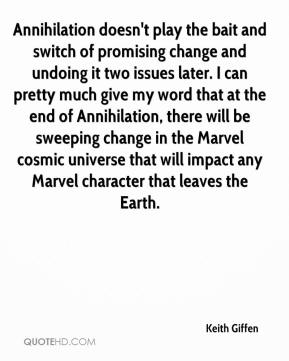 Keith Giffen  - Annihilation doesn't play the bait and switch of promising change and undoing it two issues later. I can pretty much give my word that at the end of Annihilation, there will be sweeping change in the Marvel cosmic universe that will impact any Marvel character that leaves the Earth.