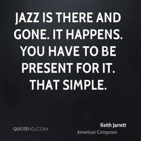 Jazz is there and gone. It happens. You have to be present for it. That simple.