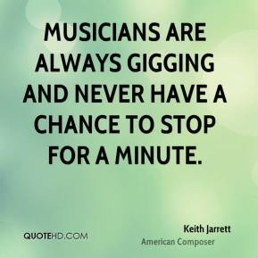 Musicians are always gigging and never have a chance to stop for a minute.